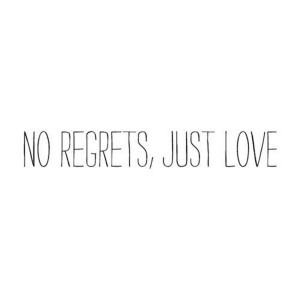 No Regrets Just Love Quotes No regrets, just love