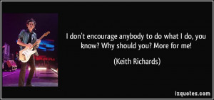 don't encourage anybody to do what I do, you know? Why should you ...
