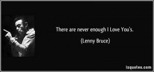 quote-there-are-never-enough-i-love-you-s-lenny-bruce-25790.jpg#never ...
