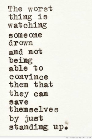 The worst thing is watching someone drown and not being able to ...