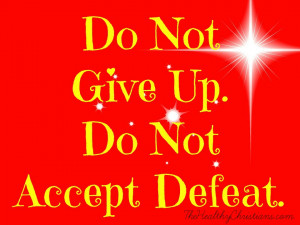 Do not give up. Do not accept defeat.