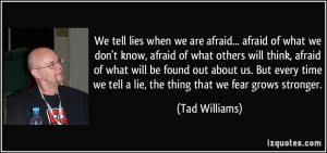 We tell lies when we are afraid... afraid of what we don't know ...