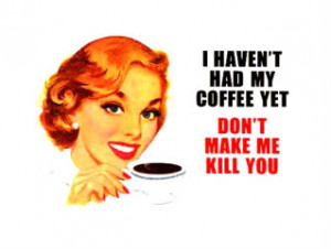 Haven't Had My Coffee Yet