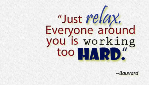quotes-lover.comJust relax. Everyone around you is working too hard ...