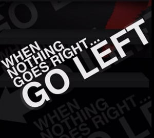 """22. """"When nothing goes right…go left"""""""