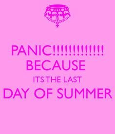 PANIC!!!!! BECAUSE ITS THE LAST DAY OF SUMMER More