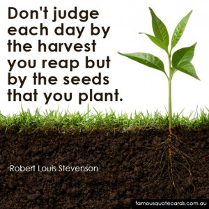 ... each day by the harvest you reap but by the seeds that you plant