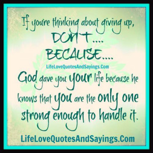 thinking about giving up,don`t….because…. God gave you your life ...
