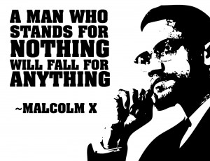 """man who stands for nothing will fall for anything."""""""