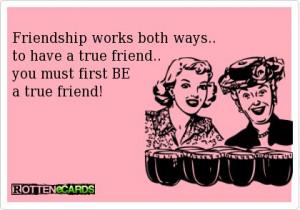 ... have a true friend... you must first BE a true friend! #rottenecards