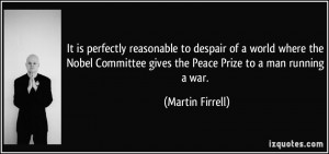 ... Committee gives the Peace Prize to a man running a war. - Martin