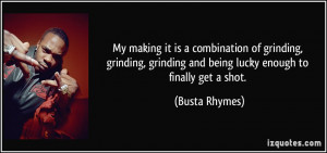 My making it is a combination of grinding, grinding, grinding and ...
