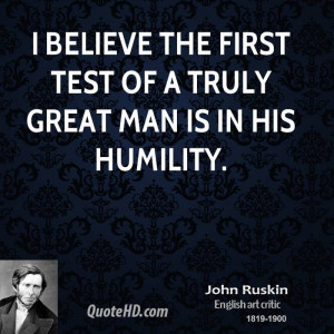 believe the first test of a truly great man is in his humility.