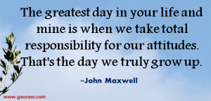 ... In Your Life And Mine Is When We Take Responsibility For Our Attitudes