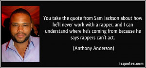 ... he's coming from because he says rappers can't act. - Anthony Anderson