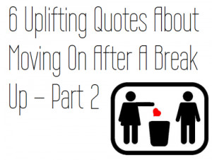 Uplifting Quotes About Moving On After A Break Up – Part 2