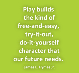 Play builds the kind of free-and-easy, try-it-out, do-it-yourself ...