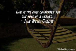 time-Time is the only comforter for the loss of a mother.