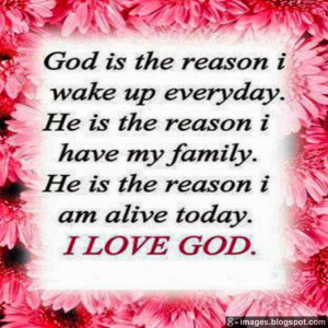 ... have my family. He is the reason i am alive today. I love you God