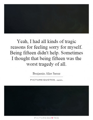 Yeah, I had all kinds of tragic reasons for feeling sorry for myself ...