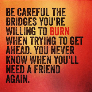 the bridges you're willing to BURN when trying to get ahead. You never ...