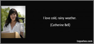 love cold, rainy weather. - Catherine Bell