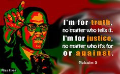 ... it. I'm for justice, no matter who it's for or against -- Malcolm X