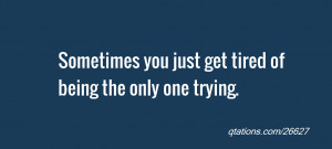 Sometimes you just get tired of being the only one trying.