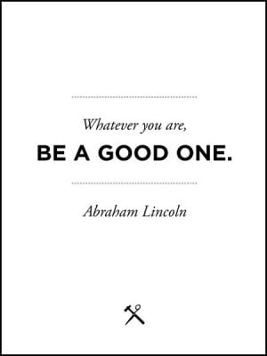 Whatever you are, Be a Good One - Abroham Lincoln Quote