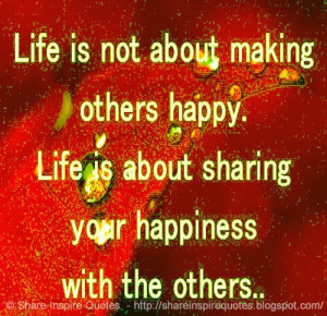 ... others happy. Life is about sharing your happiness with the others