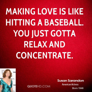 Making love is like hitting a baseball. You just gotta relax and ...