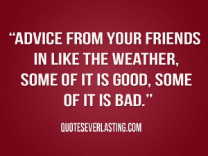 Good Quotes About Bad Friends Advice from your friends in