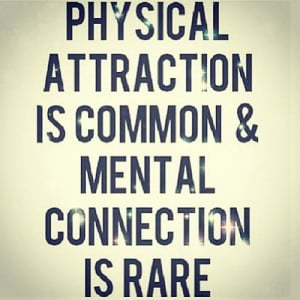 Physical Attraction Is Common And Mental Connection Is Rare