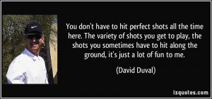 all the time here. The variety of shots you get to play, the shots you ...