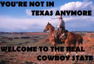 You're Not In Texas Anymore Welcome To The Real Cowboy State