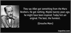They say Allen got something from the Marx Brothers. He got nothing ...