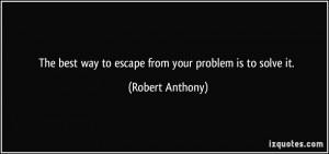 The best way to escape from your problem is to solve it. - Robert ...
