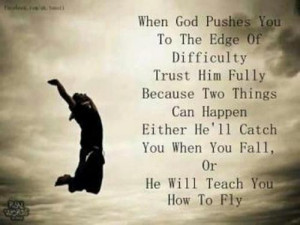 When God pushes you to the edge of difficulty trust him fully :Because ...