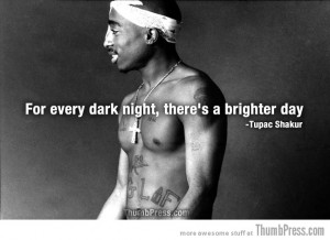 For every dark night, there's a brighter day. – Tupac Shakur