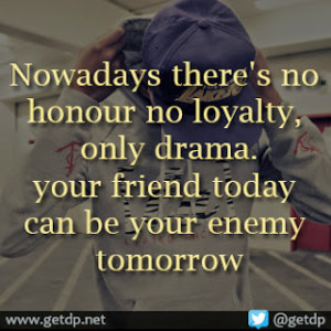 Nowadays there's no honour no loyalty, only drama. your friend today ...