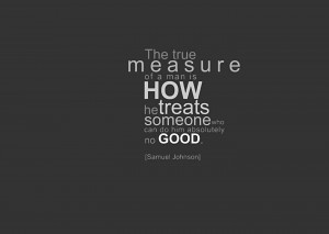 The true measure of a man is HOW he TREATS someone who can do him ...