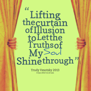 curtain of illusion to let the truths of my soul shine through quotes ...