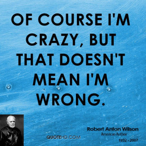 Of course I'm crazy, but that doesn't mean I'm wrong.