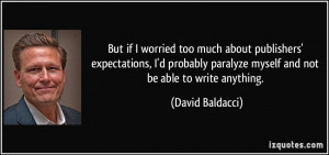 ... paralyze myself and not be able to write anything. - David Baldacci