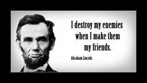 "destroy my enemies when I make them my friends."""