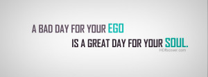... Bad Day For Your EGO Is Great Day For Your Soul quotes fb cover photo
