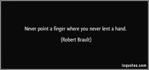 Never point a finger where you never lent a hand. - Robert Brault