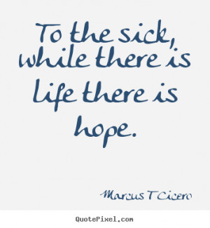 ... To the sick, while there is life there is hope. - Inspirational quotes