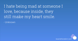 hate being mad at someone I love, because inside, they still make my ...