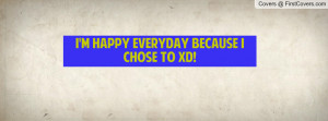 happy everyday because I chose to xD Profile Facebook Covers